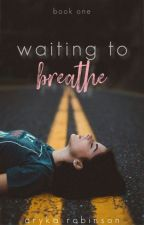 Waiting To Breathe {waiting trilogy : book one}  [completed] CURRENTLY EDITING by napkinperfect