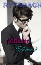 ADDICTED     (COMPLETE) by Rytagach