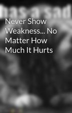 Never Show Weakness... No Matter How Much It Hurts by cheetoz19