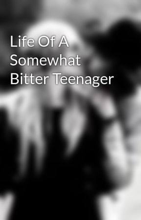 Life Of A Somewhat Bitter Teenager by Myonlylove