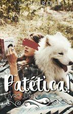 Patética! [Livro Um] by YasminRibee