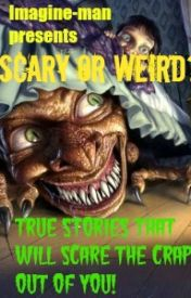 Scary Or Weird? True Stories That Will Scare The Crap Out Of You! by Imagine-man