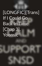 [LONGFIC][Trans] If I Could Go Back In Time [Chap 3], Yoonsic by Yoonsic_in_my_mind