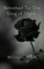 Betrothed To The King of Night by Unicorn_Michael