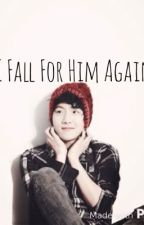 I Fall For Him Again [Exo Baekhyun Fanfic] Ongoing by 4baekie