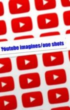 Youtube Imagines/One shots by jessilyn26966
