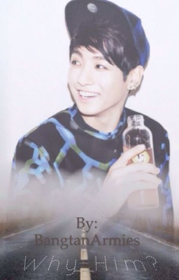 Why Him? ( Jungkook Fanfiction/BTS fanfcition ) Completed