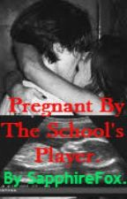 Pregnant By The School's Player. by SapphireFox