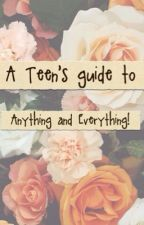 A Teen's guide to Anything and Everything! by izzy_wizzy_woo