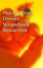 Plus Size Prom Dresses  Scrupulously Researched by clothjake50