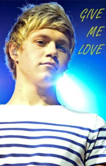 Give Me Love (A Niall Horan Fan Fiction)