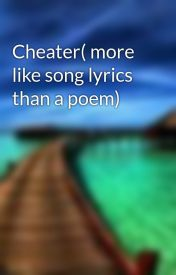 Cheater( more like song lyrics than a poem) by Zorro15