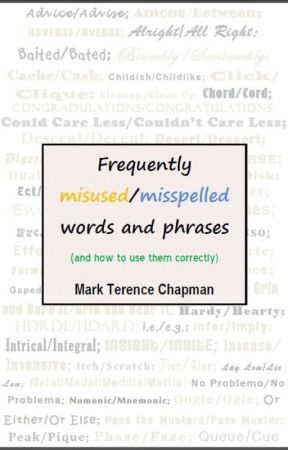 Frequently Misused/Misspelled Words and Phrases (and How to Use Them Correctly) by MarkTerenceChapman