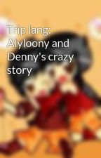 Trip lang: Alyloony and Denny's crazy story by OhMyIceCream