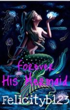 Forever His Mermaid by felicityb123