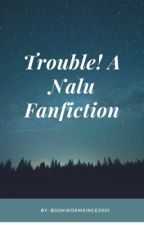 Trouble! A Nalu Fanfiction by bookwormsince2001