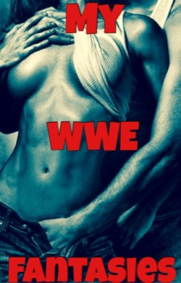 My WWE Fantasies *BOOK 1* ~COMPLETED~