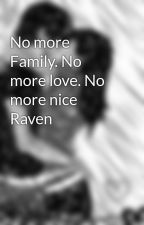 No more Family. No more love. No more nice Raven  by Vampie
