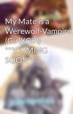 My Mate is a Werewolf-Vampire? (GirlXGirl)   ***COMING SOON*** by WerewolfGirlz