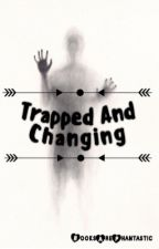 Trapped and Changing {On hiatus} by BooksArePhantastic
