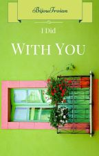 I Did With You -Seri 6- by BijouTroian