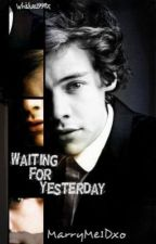 Waiting For Yesterday. (One Direction/ Harry Styles Fan Fiction) by MarryMe1Dxo