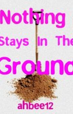 Nothing Stays In The Ground by ahbee12