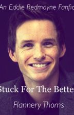 Stuck For The Better (An Eddie Redmayne FanFic) by FlanneryThoms