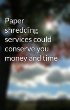 Paper shredding services could conserve you money and time by pot70twig