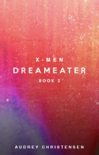 X-Men: Dreameater (Book Two) by SoaringHeights