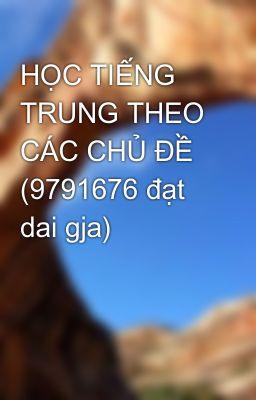 HỌC TIẾNG TRUNG THEO CÁC CHỦ ĐỀ (9791676 đạt dai gja)