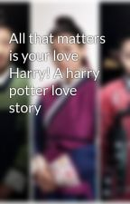 All that matters is your love Harry! A harry potter love story by evelyn_snape