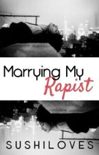 Marrying My Rapist by SushiLoves