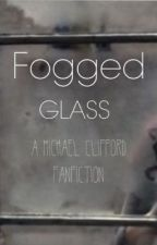 Fogged Glass (A Michael Clifford Fan fiction) by eleishaclark
