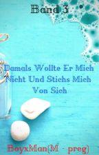 Band 3 Damals Wollte Er Mich Nicht Und Stichs Mich Von Sich🦉BoyxMan🦉(M-preg)  by Iphone21
