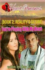 YOU'RE PLAYING WITH MY HEART (BOOK 2: REALITY'S DESIRE) by HeartRomances