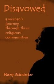 Disavowed: a woman's journey through three religious communities by MarySchwester