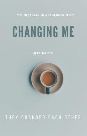 Changing Me ✔ by arosewriter