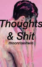 thoughts and shit by moonriseirwin