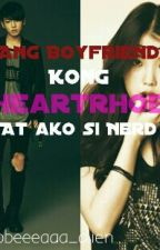 Ang Boyfriend kong Heartrhob at ako si Nerd[ON-HOLD] by bbbeeeaaa_alien