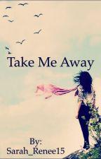 Take Me Away by Sarah_Renee15