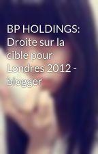 BP HOLDINGS: Droite sur la cible pour Londres 2012 -  blogger by AndriaClinton