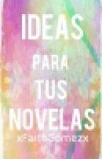 Ideas para tus Novelas || xFaithGomezx by xFaithGomezx