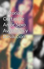 Historias Cortas De Amor Sexo Aventuras y Desilucion by CamiiJashiita