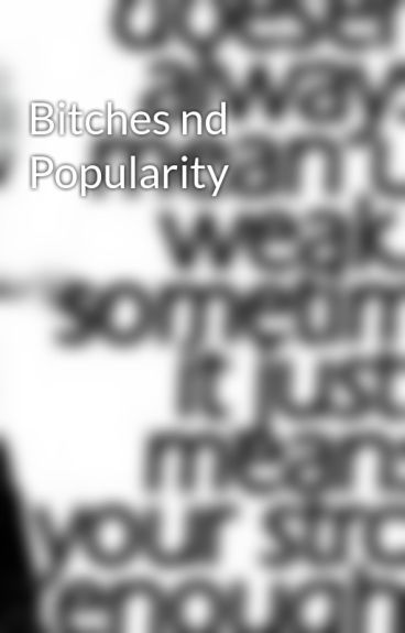Bitches nd Popularity by ScruffyGurll