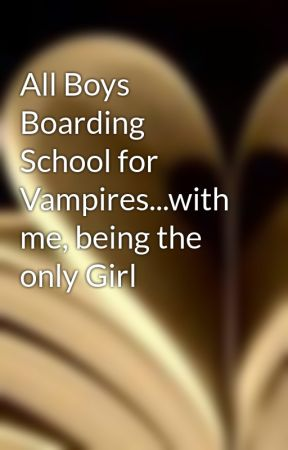 All Boys Boarding School for Vampires...with me, being the only Girl by Amieblossom
