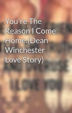 You're The Reason I Come Home.(Dean Winchester Love Story) by Lennondakota