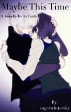 Maybe This Time (A Kaneki-Touka Fanfic) [Tokyo Ghoul] by sugarwintersky
