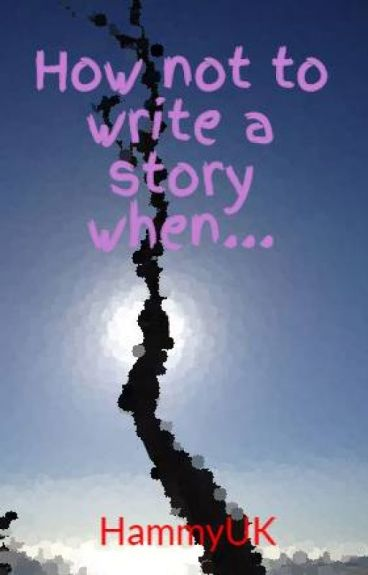 How not to write a story when... by HammyUK