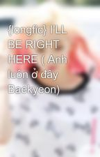 {longfic} I'LL BE RIGHT HERE ( Anh luôn ở đây Baekyeon) by D-Cherry